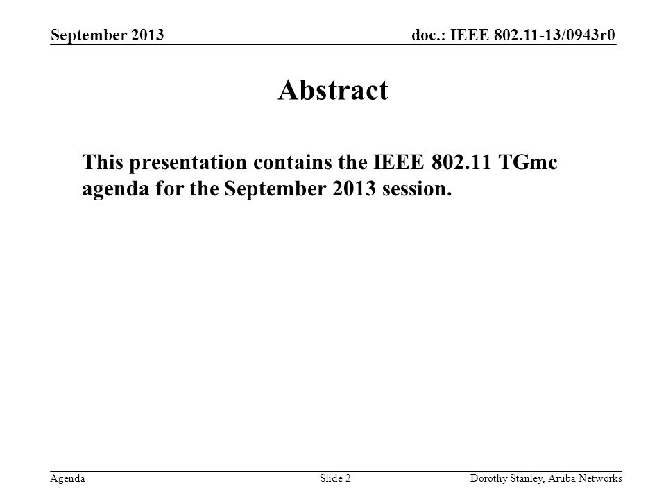 doc.: IEEE /0943r0 Agenda September 2013 Dorothy Stanley, Aruba NetworksSlide 2 Abstract This presentation contains the IEEE TGmc agenda for the September 2013 session.