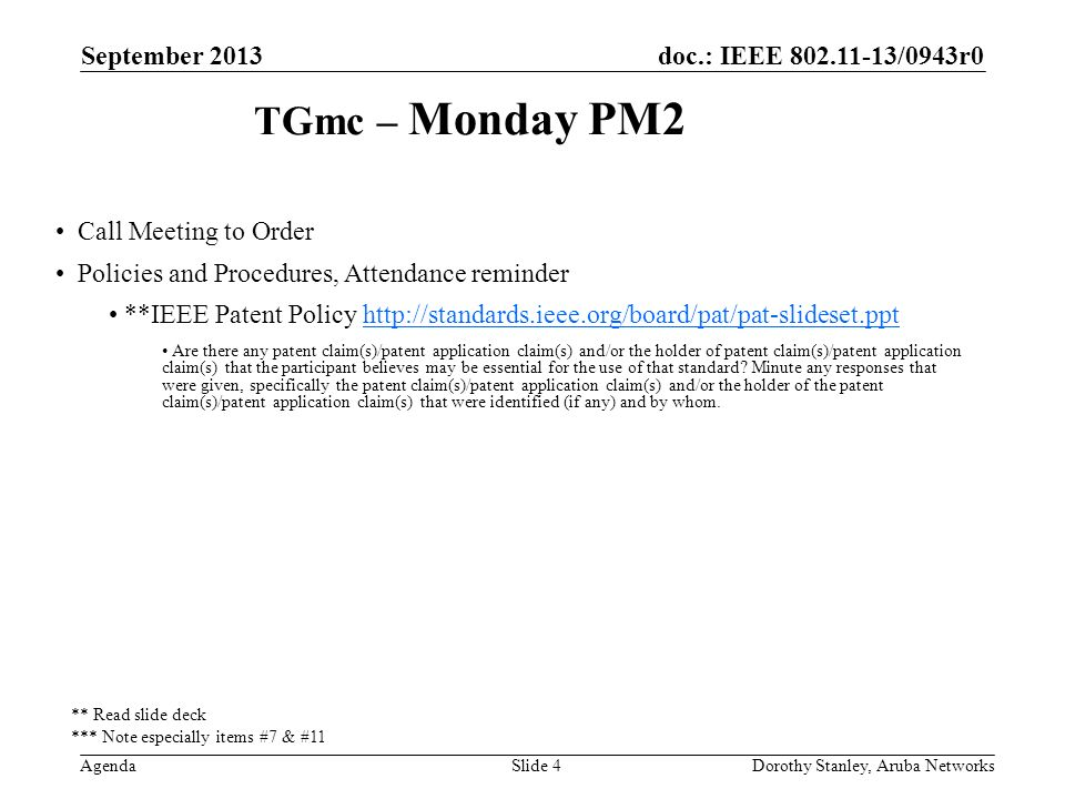 doc.: IEEE /0943r0 Agenda September 2013 Dorothy Stanley, Aruba NetworksSlide 4 TGmc – Monday PM2 Call Meeting to Order Policies and Procedures, Attendance reminder **IEEE Patent Policy   Are there any patent claim(s)/patent application claim(s) and/or the holder of patent claim(s)/patent application claim(s) that the participant believes may be essential for the use of that standard.