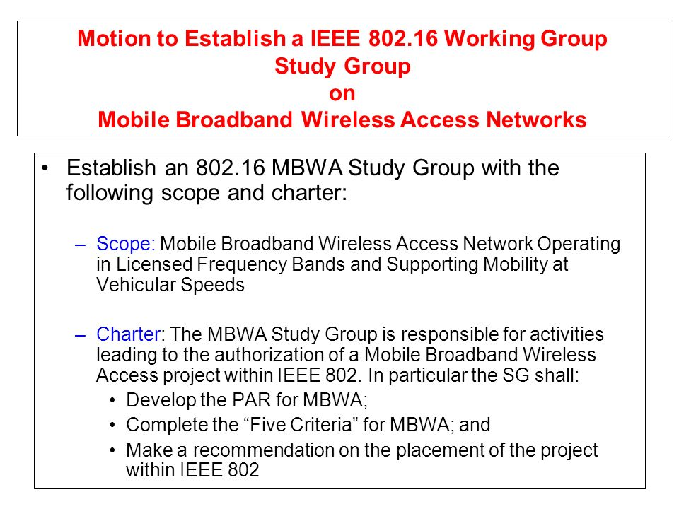 Motion to Establish a IEEE 802.16 Working Group Study Group on Mobile Broadband Wireless Access Networks Establish an 802.16 MBWA Study Group with the following scope and charter: –Scope: Mobile Broadband Wireless Access Network Operating in Licensed Frequency Bands and Supporting Mobility at Vehicular Speeds –Charter: The MBWA Study Group is responsible for activities leading to the authorization of a Mobile Broadband Wireless Access project within IEEE 802.