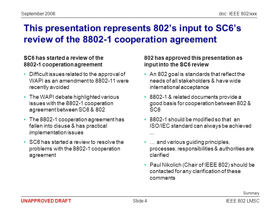 doc: IEEE 802/xxx UNAPPROVED DRAFT September 2006 IEEE 802 LMSCSlide 4 This presentation represents 802s input to SC6s review of the 8802-1 cooperation agreement SC6 has started a review of the 8802-1 cooperation agreement Difficult issues related to the approval of WAPI as an amendment to 8802-11 were recently avoided The WAPI debate highlighted various issues with the 8802-1 cooperation agreement between SC6 & 802 The 8802-1 cooperation agreement has fallen into disuse & has practical implementation issues SC6 has started a review to resolve the problems with the 8802-1 cooperation agreement 802 has approved this presentation as input into the SC6 review An 802 goal is standards that reflect the needs of all stakeholders & have wide international acceptance 8802-1 & related documents provide a good basis for cooperation between 802 & SC6 8802-1 should be modified so that an ISO/IEC standard can always be achieved...