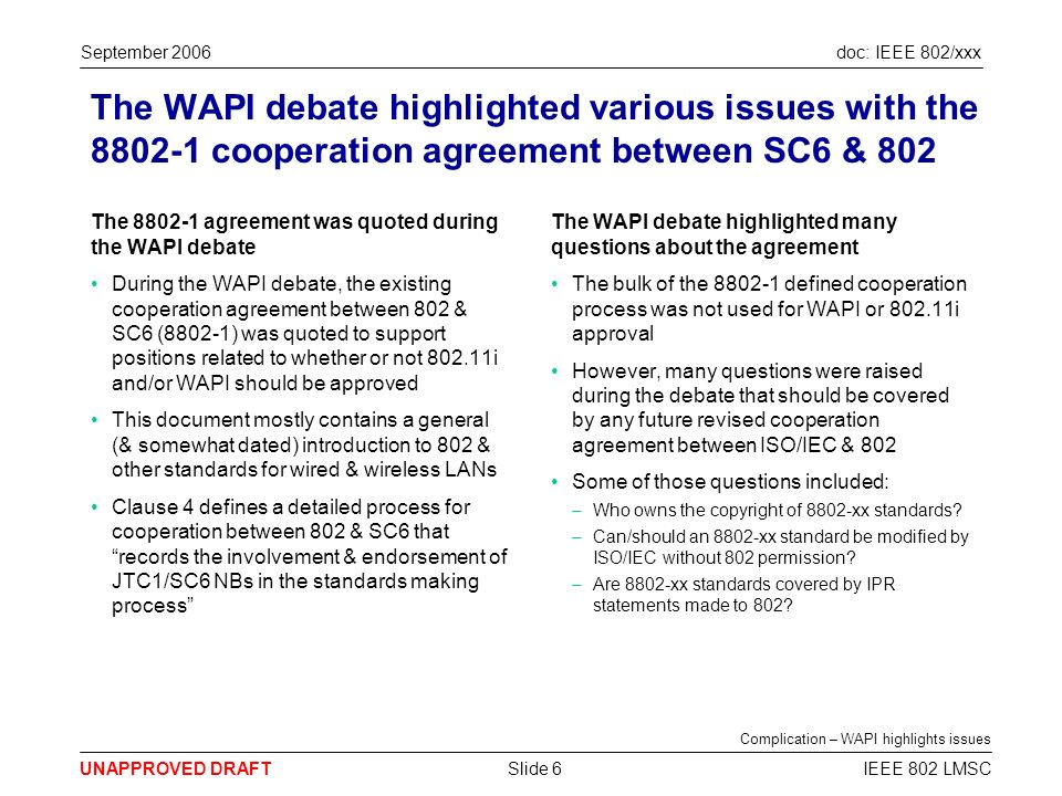 doc: IEEE 802/xxx UNAPPROVED DRAFT September 2006 IEEE 802 LMSCSlide 6 The WAPI debate highlighted various issues with the 8802-1 cooperation agreement between SC6 & 802 The 8802-1 agreement was quoted during the WAPI debate During the WAPI debate, the existing cooperation agreement between 802 & SC6 (8802-1) was quoted to support positions related to whether or not 802.11i and/or WAPI should be approved This document mostly contains a general (& somewhat dated) introduction to 802 & other standards for wired & wireless LANs Clause 4 defines a detailed process for cooperation between 802 & SC6 that records the involvement & endorsement of JTC1/SC6 NBs in the standards making process The WAPI debate highlighted many questions about the agreement The bulk of the 8802-1 defined cooperation process was not used for WAPI or 802.11i approval However, many questions were raised during the debate that should be covered by any future revised cooperation agreement between ISO/IEC & 802 Some of those questions included: –Who owns the copyright of 8802-xx standards.