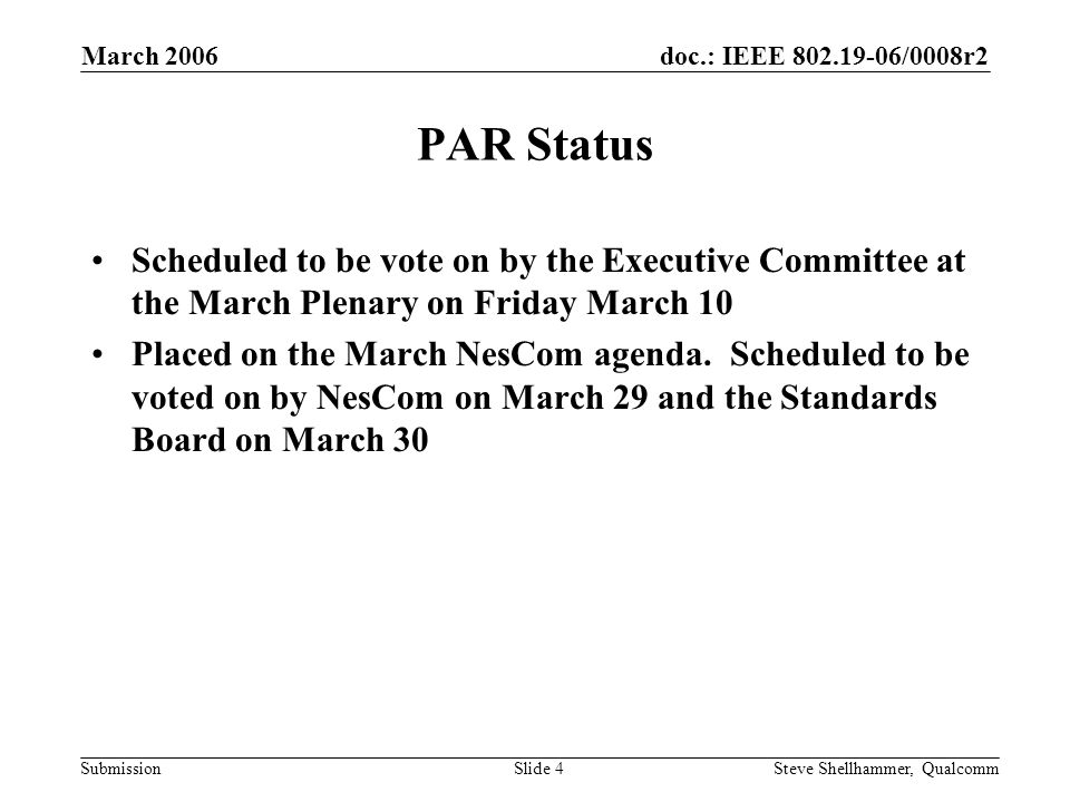 doc.: IEEE /0008r2 Submission March 2006 Steve Shellhammer, QualcommSlide 4 PAR Status Scheduled to be vote on by the Executive Committee at the March Plenary on Friday March 10 Placed on the March NesCom agenda.