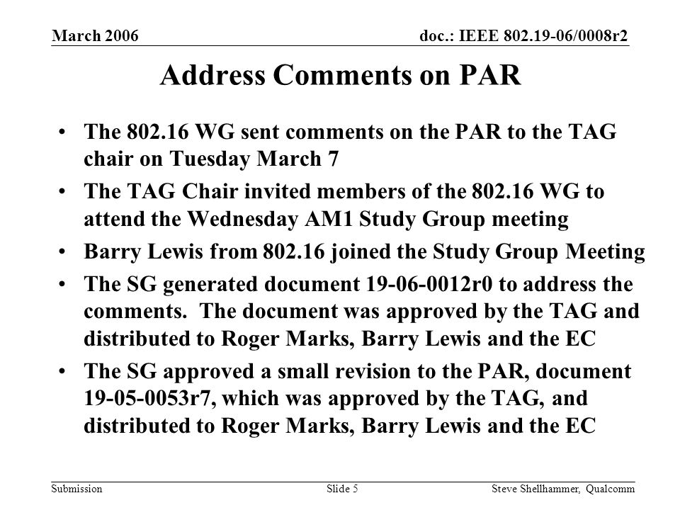 doc.: IEEE /0008r2 Submission March 2006 Steve Shellhammer, QualcommSlide 5 Address Comments on PAR The WG sent comments on the PAR to the TAG chair on Tuesday March 7 The TAG Chair invited members of the WG to attend the Wednesday AM1 Study Group meeting Barry Lewis from joined the Study Group Meeting The SG generated document r0 to address the comments.