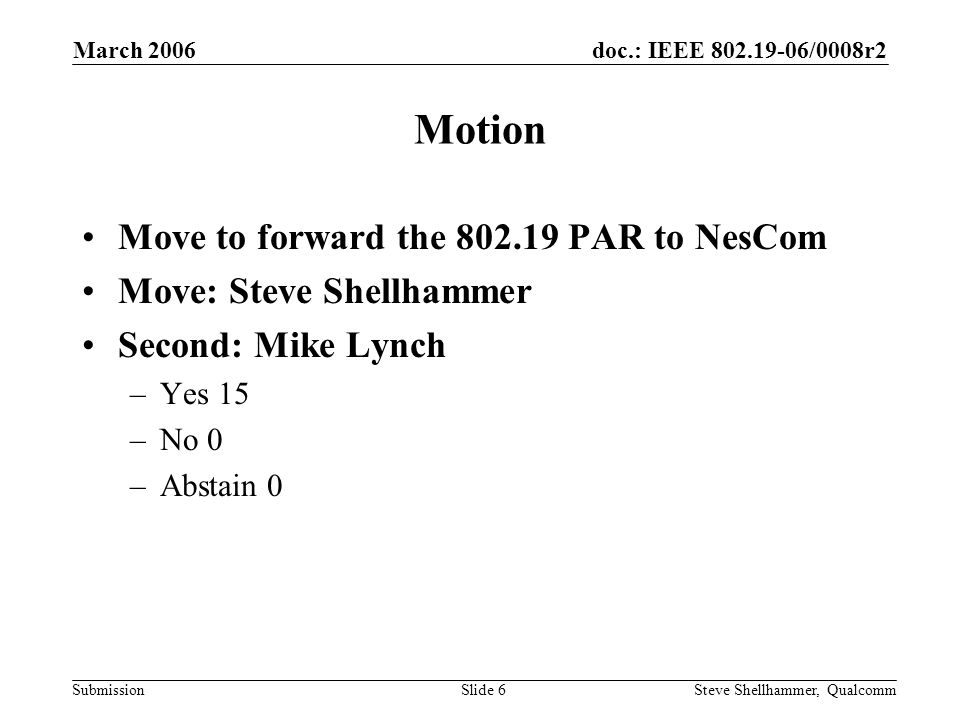 doc.: IEEE /0008r2 Submission March 2006 Steve Shellhammer, QualcommSlide 6 Motion Move to forward the PAR to NesCom Move: Steve Shellhammer Second: Mike Lynch –Yes 15 –No 0 –Abstain 0