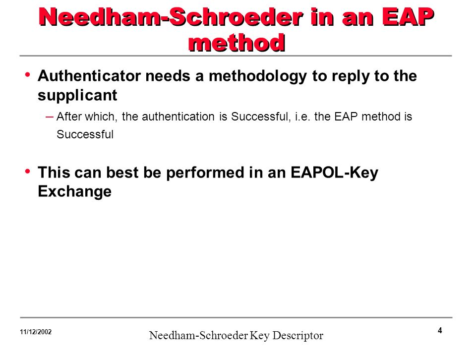 4 Needham-Schroeder Key Descriptor 11/12/2002 Needham-Schroeder in an EAP method Authenticator needs a methodology to reply to the supplicant – After which, the authentication is Successful, i.e.