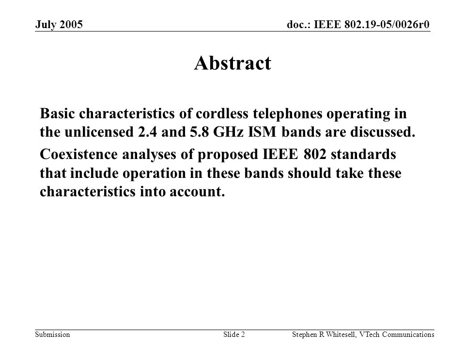 doc.: IEEE /0026r0 Submission July 2005 Stephen R Whitesell, VTech CommunicationsSlide 2 Abstract Basic characteristics of cordless telephones operating in the unlicensed 2.4 and 5.8 GHz ISM bands are discussed.