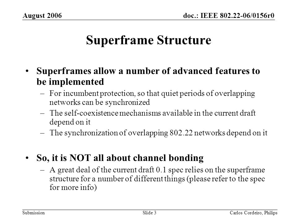doc.: IEEE 802.22-06/0156r0 Submission August 2006 Carlos Cordeiro, PhilipsSlide 3 Superframe Structure Superframes allow a number of advanced features to be implemented –For incumbent protection, so that quiet periods of overlapping networks can be synchronized –The self-coexistence mechanisms available in the current draft depend on it –The synchronization of overlapping 802.22 networks depend on it So, it is NOT all about channel bonding –A great deal of the current draft 0.1 spec relies on the superframe structure for a number of different things (please refer to the spec for more info)