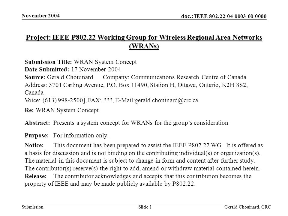 doc.: IEEE Submission November 2004 Gerald Chouinard, CRCSlide 1 Project: IEEE P Working Group for Wireless Regional Area Networks (WRANs) Submission Title: WRAN System Concept Date Submitted: 17 November 2004 Source: Gerald Chouinard Company: Communications Research Centre of Canada Address: 3701 Carling Avenue, P.O.