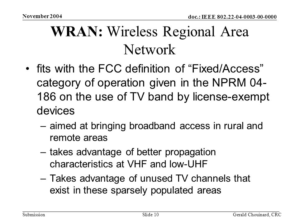 doc.: IEEE Submission November 2004 Gerald Chouinard, CRCSlide 10 WRAN: Wireless Regional Area Network fits with the FCC definition of Fixed/Access category of operation given in the NPRM on the use of TV band by license-exempt devices –aimed at bringing broadband access in rural and remote areas –takes advantage of better propagation characteristics at VHF and low-UHF –Takes advantage of unused TV channels that exist in these sparsely populated areas