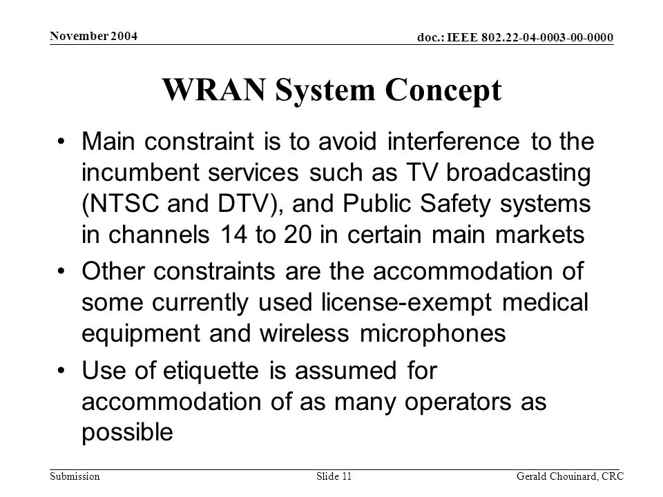 doc.: IEEE Submission November 2004 Gerald Chouinard, CRCSlide 11 WRAN System Concept Main constraint is to avoid interference to the incumbent services such as TV broadcasting (NTSC and DTV), and Public Safety systems in channels 14 to 20 in certain main markets Other constraints are the accommodation of some currently used license-exempt medical equipment and wireless microphones Use of etiquette is assumed for accommodation of as many operators as possible