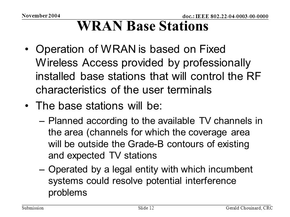 doc.: IEEE Submission November 2004 Gerald Chouinard, CRCSlide 12 WRAN Base Stations Operation of WRAN is based on Fixed Wireless Access provided by professionally installed base stations that will control the RF characteristics of the user terminals The base stations will be: –Planned according to the available TV channels in the area (channels for which the coverage area will be outside the Grade-B contours of existing and expected TV stations –Operated by a legal entity with which incumbent systems could resolve potential interference problems