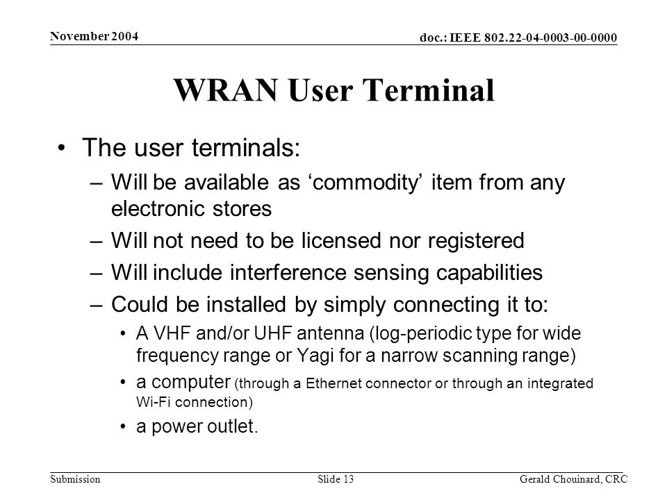 doc.: IEEE Submission November 2004 Gerald Chouinard, CRCSlide 13 WRAN User Terminal The user terminals: –Will be available as commodity item from any electronic stores –Will not need to be licensed nor registered –Will include interference sensing capabilities –Could be installed by simply connecting it to: A VHF and/or UHF antenna (log-periodic type for wide frequency range or Yagi for a narrow scanning range) a computer (through a Ethernet connector or through an integrated Wi-Fi connection) a power outlet.