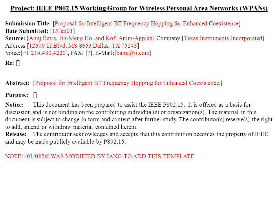 doc.: IEEE /082r0 Submission January 2001 Anuj Batra et al., Texas InstrumentsSlide 1 Project: IEEE P Working Group for Wireless Personal Area Networks (WPANs) Submission Title: [Proposal for Intelligent BT Frequency Hopping for Enhanced Coexistence] Date Submitted: [15Jan01] Source: [Anuj Batra, Jin-Meng Ho, and Kofi Anim-Appiah] Company [Texas Instruments Incorporated] Address [12500 TI Blvd, MS 8653 Dallas, TX 75243] Voice:[ ], FAX: [ ], Re: [] Abstract:[Proposal for Intelligent BT Frequency Hopping for Enhanced Coexistence.] Purpose:[] Notice:This document has been prepared to assist the IEEE P