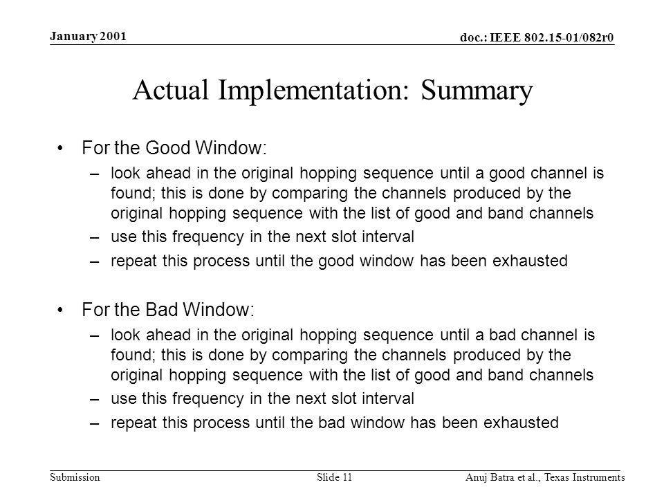 doc.: IEEE /082r0 Submission January 2001 Anuj Batra et al., Texas InstrumentsSlide 11 Actual Implementation: Summary For the Good Window: –look ahead in the original hopping sequence until a good channel is found; this is done by comparing the channels produced by the original hopping sequence with the list of good and band channels –use this frequency in the next slot interval –repeat this process until the good window has been exhausted For the Bad Window: –look ahead in the original hopping sequence until a bad channel is found; this is done by comparing the channels produced by the original hopping sequence with the list of good and band channels –use this frequency in the next slot interval –repeat this process until the bad window has been exhausted
