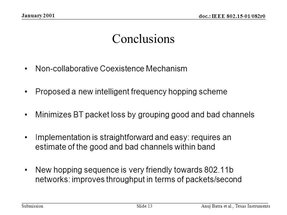 doc.: IEEE /082r0 Submission January 2001 Anuj Batra et al., Texas InstrumentsSlide 13 Conclusions Non-collaborative Coexistence Mechanism Proposed a new intelligent frequency hopping scheme Minimizes BT packet loss by grouping good and bad channels Implementation is straightforward and easy: requires an estimate of the good and bad channels within band New hopping sequence is very friendly towards b networks: improves throughput in terms of packets/second
