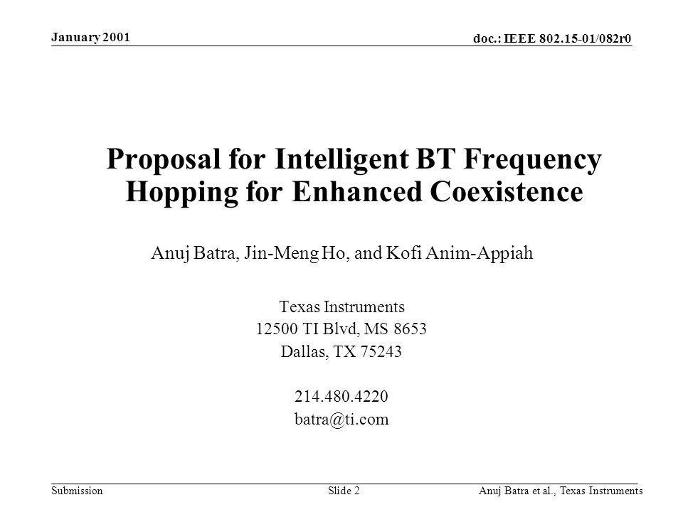 doc.: IEEE /082r0 Submission January 2001 Anuj Batra et al., Texas InstrumentsSlide 2 Proposal for Intelligent BT Frequency Hopping for Enhanced Coexistence Anuj Batra, Jin-Meng Ho, and Kofi Anim-Appiah Texas Instruments TI Blvd, MS 8653 Dallas, TX