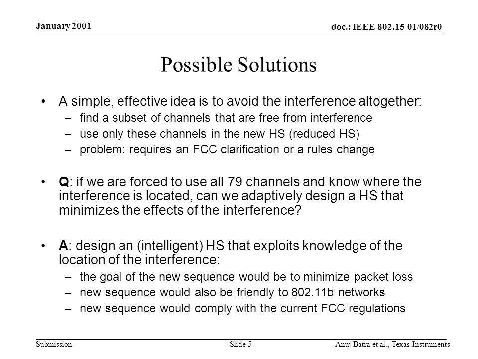 doc.: IEEE /082r0 Submission January 2001 Anuj Batra et al., Texas InstrumentsSlide 5 Possible Solutions A simple, effective idea is to avoid the interference altogether: –find a subset of channels that are free from interference –use only these channels in the new HS (reduced HS) –problem: requires an FCC clarification or a rules change Q: if we are forced to use all 79 channels and know where the interference is located, can we adaptively design a HS that minimizes the effects of the interference.