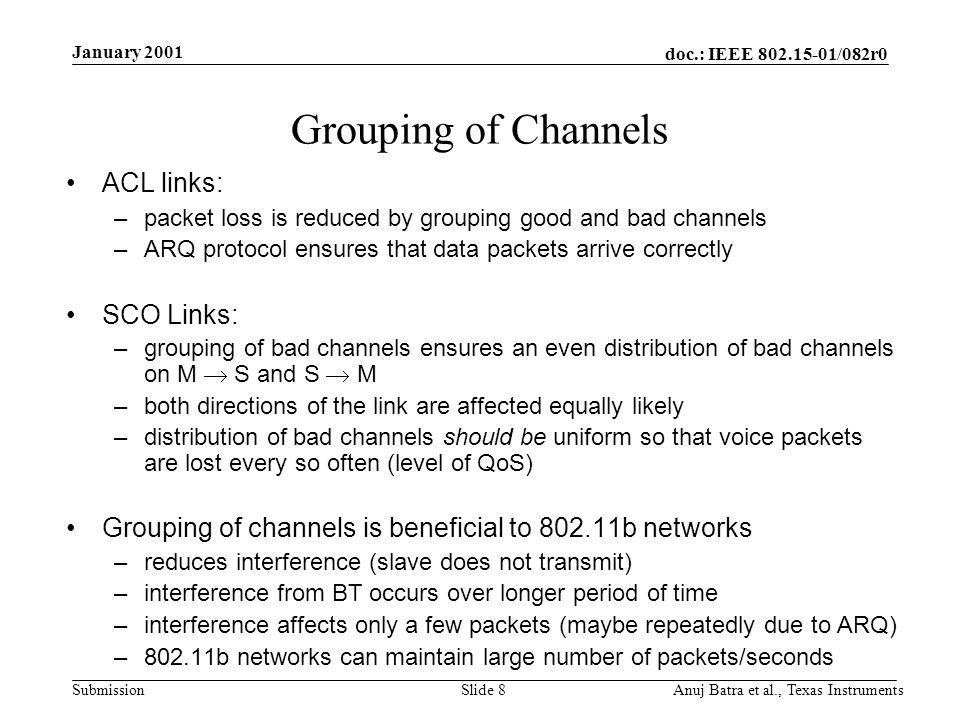 doc.: IEEE /082r0 Submission January 2001 Anuj Batra et al., Texas InstrumentsSlide 8 Grouping of Channels ACL links: –packet loss is reduced by grouping good and bad channels –ARQ protocol ensures that data packets arrive correctly SCO Links: –grouping of bad channels ensures an even distribution of bad channels on M S and S M –both directions of the link are affected equally likely –distribution of bad channels should be uniform so that voice packets are lost every so often (level of QoS) Grouping of channels is beneficial to b networks –reduces interference (slave does not transmit) –interference from BT occurs over longer period of time –interference affects only a few packets (maybe repeatedly due to ARQ) –802.11b networks can maintain large number of packets/seconds