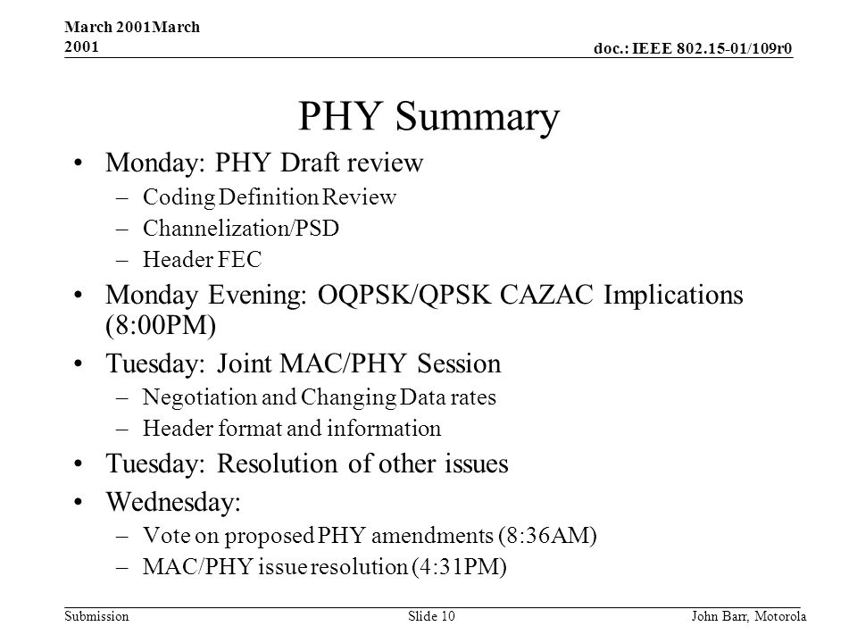 doc.: IEEE /109r0 Submission March 2001March 2001 John Barr, MotorolaSlide 10 PHY Summary Monday: PHY Draft review –Coding Definition Review –Channelization/PSD –Header FEC Monday Evening: OQPSK/QPSK CAZAC Implications (8:00PM) Tuesday: Joint MAC/PHY Session –Negotiation and Changing Data rates –Header format and information Tuesday: Resolution of other issues Wednesday: –Vote on proposed PHY amendments (8:36AM) –MAC/PHY issue resolution (4:31PM)