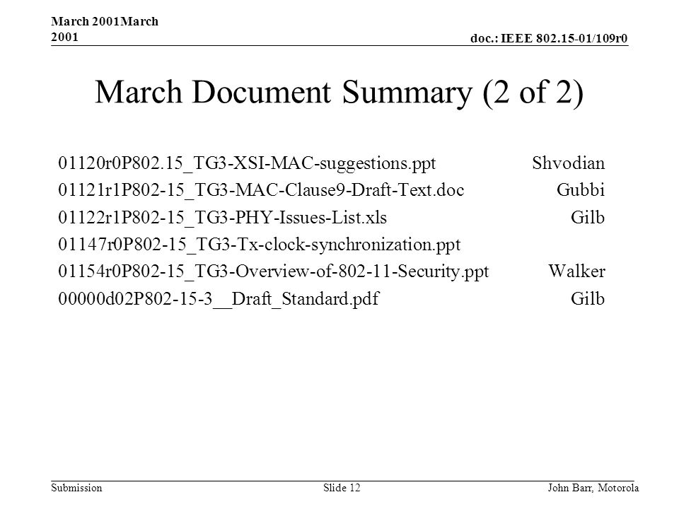 doc.: IEEE /109r0 Submission March 2001March 2001 John Barr, MotorolaSlide 12 March Document Summary (2 of 2) 01120r0P802.15_TG3-XSI-MAC-suggestions.pptShvodian 01121r1P802-15_TG3-MAC-Clause9-Draft-Text.docGubbi 01122r1P802-15_TG3-PHY-Issues-List.xlsGilb 01147r0P802-15_TG3-Tx-clock-synchronization.ppt 01154r0P802-15_TG3-Overview-of Security.pptWalker 00000d02P __Draft_Standard.pdfGilb