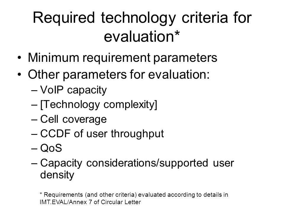 Required technology criteria for evaluation* Minimum requirement parameters Other parameters for evaluation: –VoIP capacity –[Technology complexity] –Cell coverage –CCDF of user throughput –QoS –Capacity considerations/supported user density * Requirements (and other criteria) evaluated according to details in IMT.EVAL/Annex 7 of Circular Letter