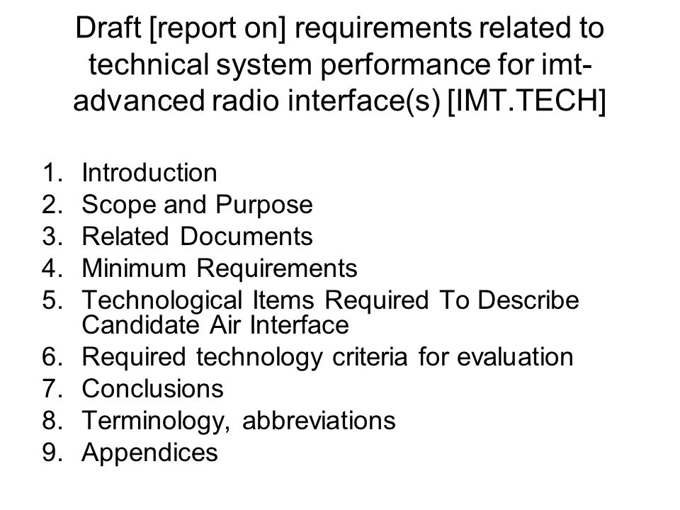Draft [report on] requirements related to technical system performance for imt- advanced radio interface(s) [IMT.TECH] 1.Introduction 2.Scope and Purpose 3.Related Documents 4.Minimum Requirements 5.Technological Items Required To Describe Candidate Air Interface 6.Required technology criteria for evaluation 7.Conclusions 8.Terminology, abbreviations 9.Appendices