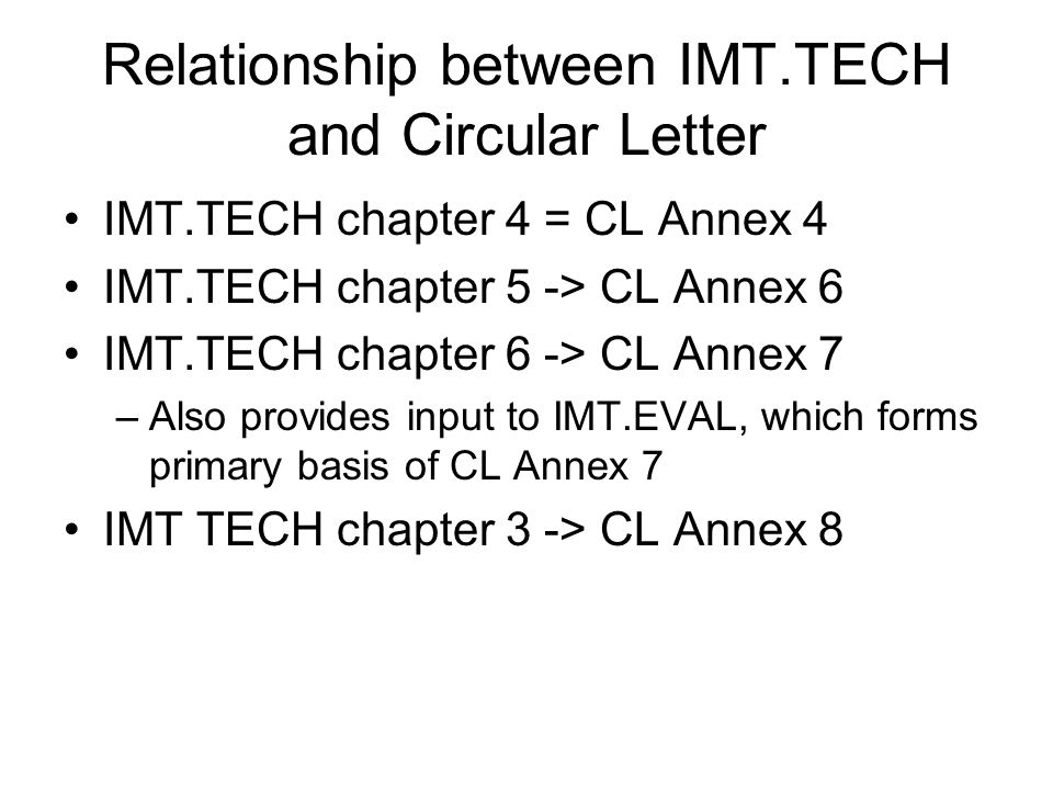 Relationship between IMT.TECH and Circular Letter IMT.TECH chapter 4 = CL Annex 4 IMT.TECH chapter 5 -> CL Annex 6 IMT.TECH chapter 6 -> CL Annex 7 –Also provides input to IMT.EVAL, which forms primary basis of CL Annex 7 IMT TECH chapter 3 -> CL Annex 8