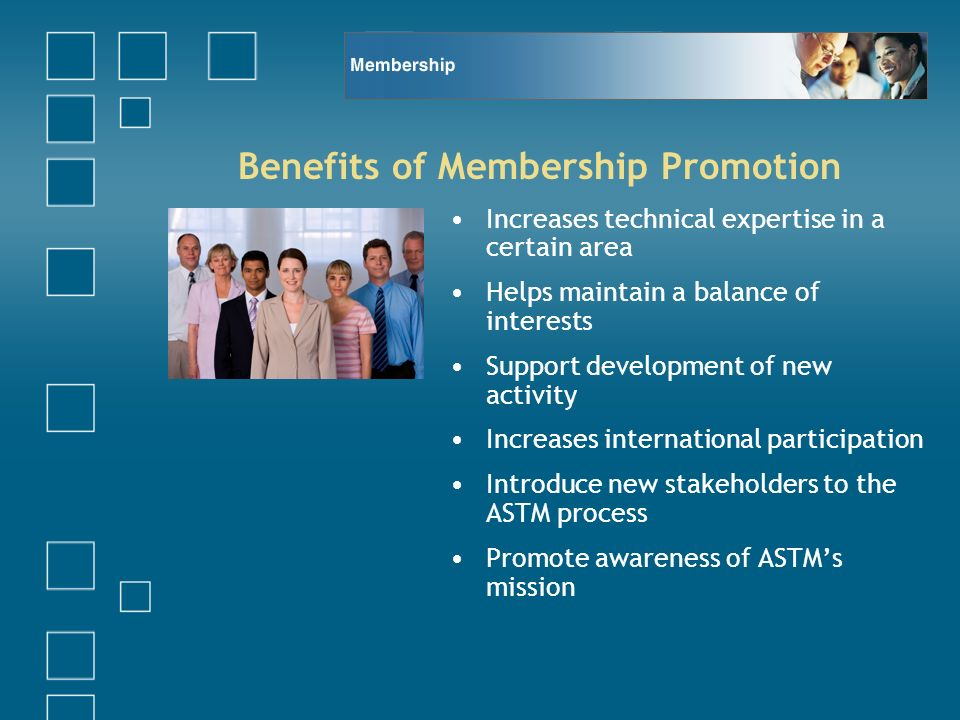 Benefits of Membership Promotion Increases technical expertise in a certain area Helps maintain a balance of interests Support development of new activity Increases international participation Introduce new stakeholders to the ASTM process Promote awareness of ASTMs mission