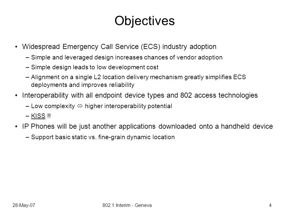 28-May-07 802.1 Interim - Geneva 4 Objectives Widespread Emergency Call Service (ECS) industry adoption –Simple and leveraged design increases chances of vendor adoption –Simple design leads to low development cost –Alignment on a single L2 location delivery mechanism greatly simplifies ECS deployments and improves reliability Interoperability with all endpoint device types and 802 access technologies –Low complexity higher interoperability potential –KISS !.