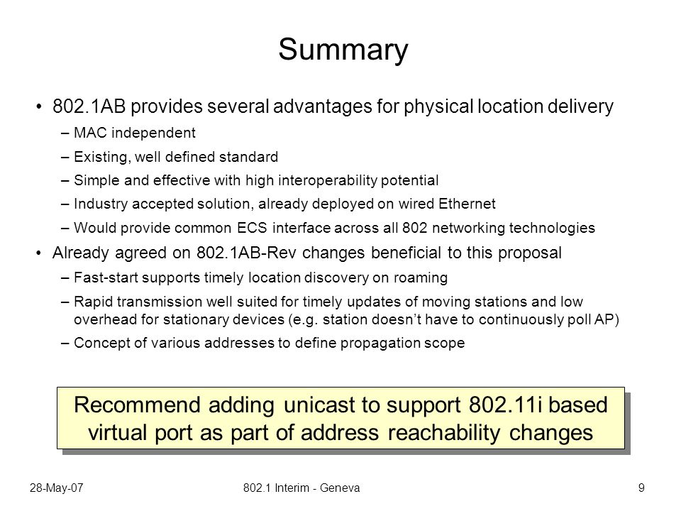 28-May-07 802.1 Interim - Geneva 9 Summary 802.1AB provides several advantages for physical location delivery –MAC independent –Existing, well defined standard –Simple and effective with high interoperability potential –Industry accepted solution, already deployed on wired Ethernet –Would provide common ECS interface across all 802 networking technologies Already agreed on 802.1AB-Rev changes beneficial to this proposal –Fast-start supports timely location discovery on roaming –Rapid transmission well suited for timely updates of moving stations and low overhead for stationary devices (e.g.