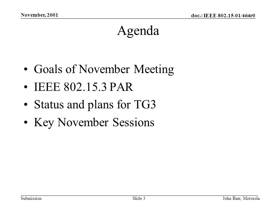 doc.: IEEE /464r0 Submission November, 2001 John Barr, MotorolaSlide 3 Agenda Goals of November Meeting IEEE PAR Status and plans for TG3 Key November Sessions