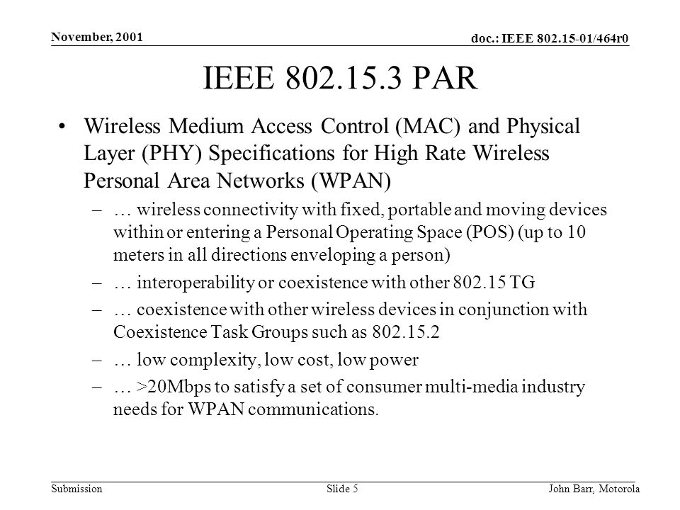 doc.: IEEE /464r0 Submission November, 2001 John Barr, MotorolaSlide 5 IEEE PAR Wireless Medium Access Control (MAC) and Physical Layer (PHY) Specifications for High Rate Wireless Personal Area Networks (WPAN) –… wireless connectivity with fixed, portable and moving devices within or entering a Personal Operating Space (POS) (up to 10 meters in all directions enveloping a person) –… interoperability or coexistence with other TG –… coexistence with other wireless devices in conjunction with Coexistence Task Groups such as –… low complexity, low cost, low power –… >20Mbps to satisfy a set of consumer multi-media industry needs for WPAN communications.