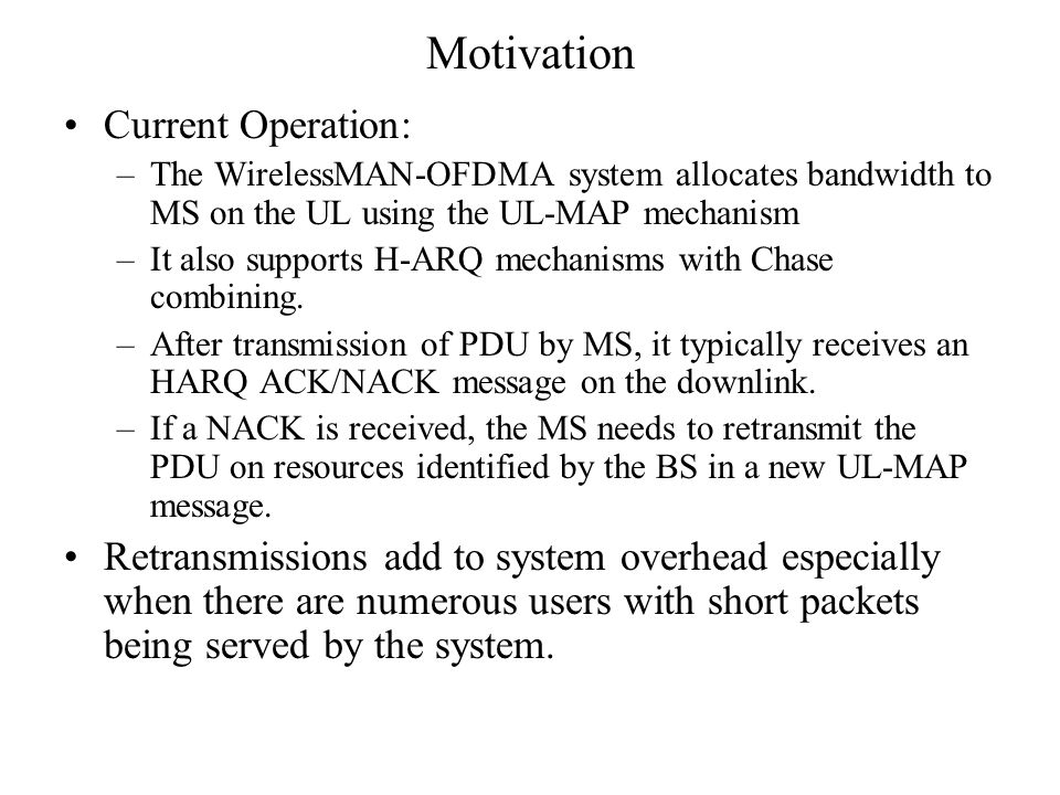 Motivation Current Operation: –The WirelessMAN-OFDMA system allocates bandwidth to MS on the UL using the UL-MAP mechanism –It also supports H-ARQ mechanisms with Chase combining.