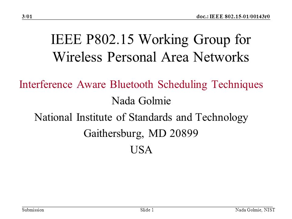doc.: IEEE 802.15-01/00143r0 Submission 3/01 Nada Golmie, NISTSlide 1 IEEE P802.15 Working Group for Wireless Personal Area Networks Interference Aware Bluetooth Scheduling Techniques Nada Golmie National Institute of Standards and Technology Gaithersburg, MD 20899 USA