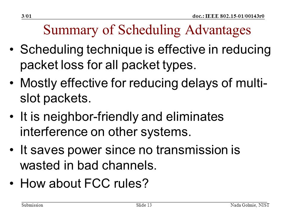 doc.: IEEE 802.15-01/00143r0 Submission 3/01 Nada Golmie, NISTSlide 13 Scheduling technique is effective in reducing packet loss for all packet types.