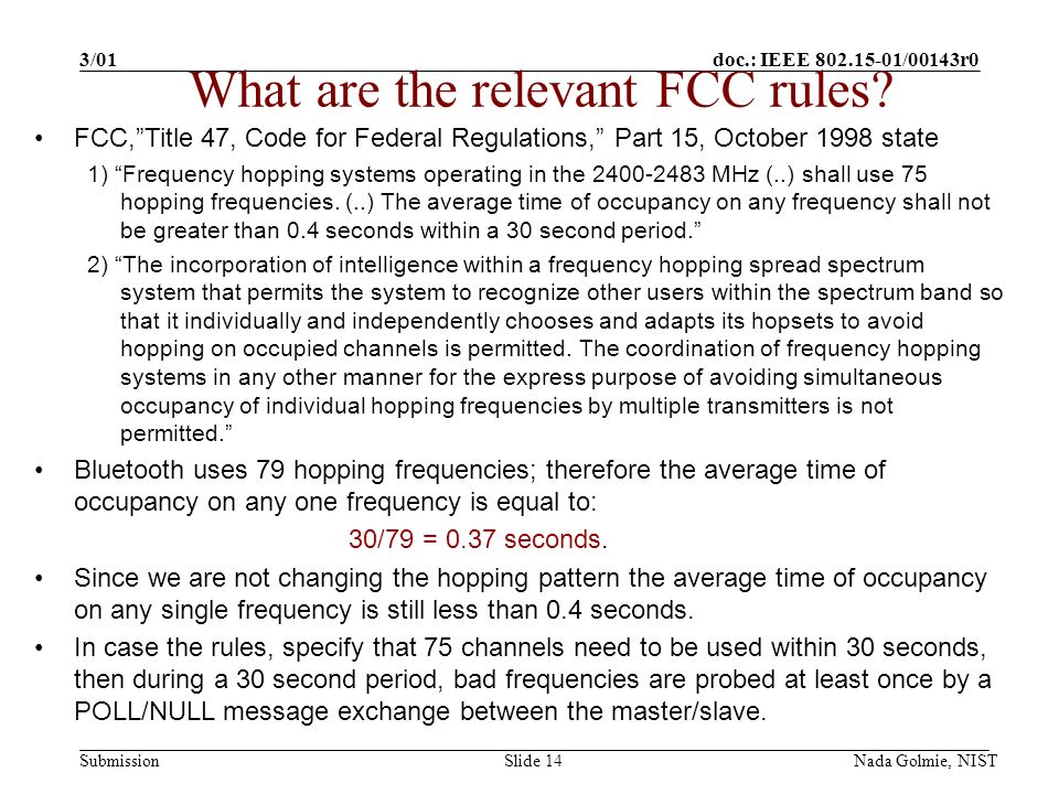 doc.: IEEE 802.15-01/00143r0 Submission 3/01 Nada Golmie, NISTSlide 14 FCC,Title 47, Code for Federal Regulations, Part 15, October 1998 state 1) Frequency hopping systems operating in the 2400-2483 MHz (..) shall use 75 hopping frequencies.
