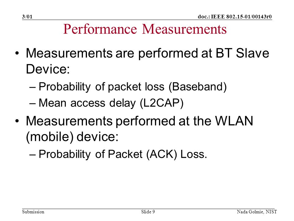 doc.: IEEE 802.15-01/00143r0 Submission 3/01 Nada Golmie, NISTSlide 9 Performance Measurements Measurements are performed at BT Slave Device: –Probability of packet loss (Baseband) –Mean access delay (L2CAP) Measurements performed at the WLAN (mobile) device: –Probability of Packet (ACK) Loss.