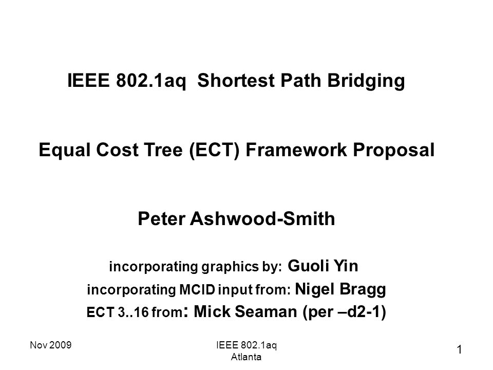 Nov 2009IEEE 802.1aq Atlanta IEEE 802.1aq Shortest Path Bridging Equal Cost Tree (ECT) Framework Proposal Peter Ashwood-Smith incorporating graphics by: Guoli Yin incorporating MCID input from: Nigel Bragg ECT 3..16 from : Mick Seaman (per –d2-1) 1