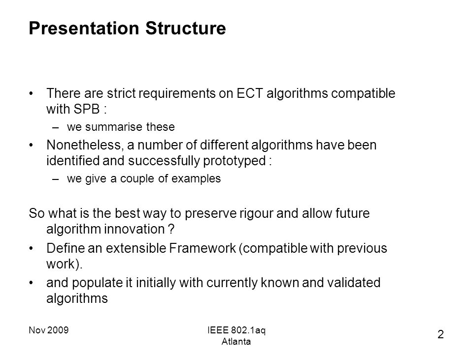 Nov 2009IEEE 802.1aq Atlanta Presentation Structure There are strict requirements on ECT algorithms compatible with SPB : –we summarise these Nonetheless, a number of different algorithms have been identified and successfully prototyped : –we give a couple of examples So what is the best way to preserve rigour and allow future algorithm innovation .