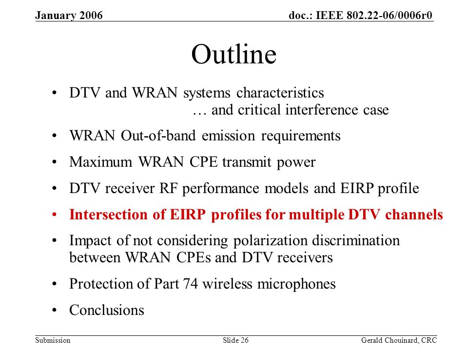doc.: IEEE /0006r0 Submission January 2006 Gerald Chouinard, CRCSlide 26 Outline DTV and WRAN systems characteristics … and critical interference case WRAN Out-of-band emission requirements Maximum WRAN CPE transmit power DTV receiver RF performance models and EIRP profile Intersection of EIRP profiles for multiple DTV channels Impact of not considering polarization discrimination between WRAN CPEs and DTV receivers Protection of Part 74 wireless microphones Conclusions