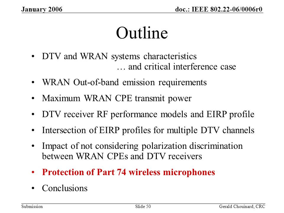 doc.: IEEE /0006r0 Submission January 2006 Gerald Chouinard, CRCSlide 50 Outline DTV and WRAN systems characteristics … and critical interference case WRAN Out-of-band emission requirements Maximum WRAN CPE transmit power DTV receiver RF performance models and EIRP profile Intersection of EIRP profiles for multiple DTV channels Impact of not considering polarization discrimination between WRAN CPEs and DTV receivers Protection of Part 74 wireless microphones Conclusions