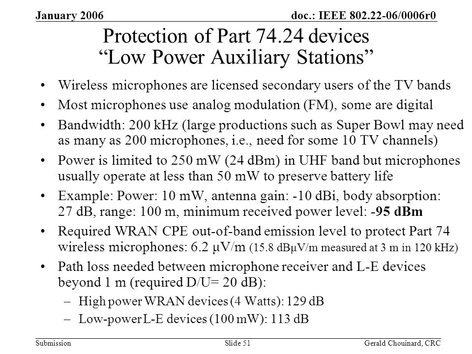 doc.: IEEE /0006r0 Submission January 2006 Gerald Chouinard, CRCSlide 51 Protection of Part devices Low Power Auxiliary Stations Wireless microphones are licensed secondary users of the TV bands Most microphones use analog modulation (FM), some are digital Bandwidth: 200 kHz (large productions such as Super Bowl may need as many as 200 microphones, i.e., need for some 10 TV channels) Power is limited to 250 mW (24 dBm) in UHF band but microphones usually operate at less than 50 mW to preserve battery life Example: Power: 10 mW, antenna gain: -10 dBi, body absorption: 27 dB, range: 100 m, minimum received power level: -95 dBm Required WRAN CPE out-of-band emission level to protect Part 74 wireless microphones: 6.2 μV/m (15.8 dBμV/m measured at 3 m in 120 kHz) Path loss needed between microphone receiver and L-E devices beyond 1 m (required D/U= 20 dB): –High power WRAN devices (4 Watts): 129 dB –Low-power L-E devices (100 mW): 113 dB