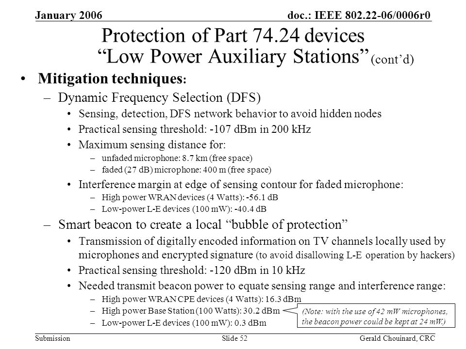doc.: IEEE /0006r0 Submission January 2006 Gerald Chouinard, CRCSlide 52 Protection of Part devices Low Power Auxiliary Stations Mitigation techniques : –Dynamic Frequency Selection (DFS) Sensing, detection, DFS network behavior to avoid hidden nodes Practical sensing threshold: -107 dBm in 200 kHz Maximum sensing distance for: –unfaded microphone: 8.7 km (free space) –faded (27 dB) microphone: 400 m (free space) Interference margin at edge of sensing contour for faded microphone: –High power WRAN devices (4 Watts): dB –Low-power L-E devices (100 mW): dB –Smart beacon to create a local bubble of protection Transmission of digitally encoded information on TV channels locally used by microphones and encrypted signature (to avoid disallowing L-E operation by hackers) Practical sensing threshold: -120 dBm in 10 kHz Needed transmit beacon power to equate sensing range and interference range: –High power WRAN CPE devices (4 Watts): 16.3 dBm –High power Base Station (100 Watts): 30.2 dBm –Low-power L-E devices (100 mW): 0.3 dBm (contd) (Note: with the use of 42 mW microphones, the beacon power could be kept at 24 mW.)