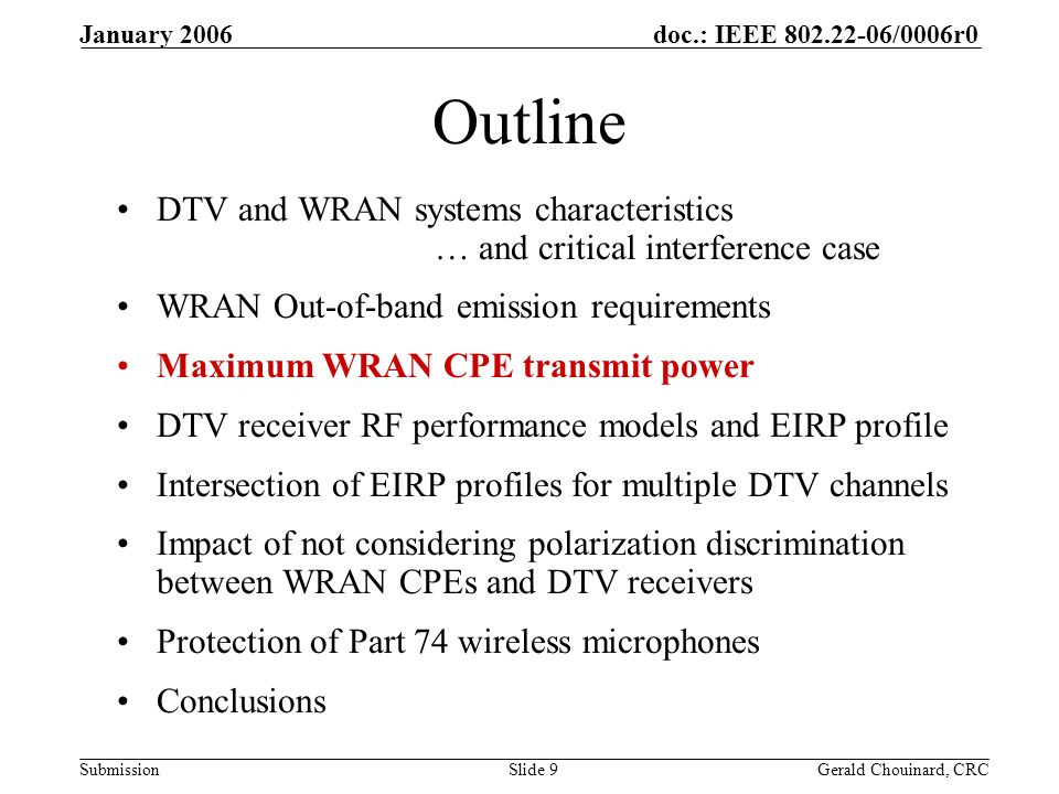 doc.: IEEE /0006r0 Submission January 2006 Gerald Chouinard, CRCSlide 9 Outline DTV and WRAN systems characteristics … and critical interference case WRAN Out-of-band emission requirements Maximum WRAN CPE transmit power DTV receiver RF performance models and EIRP profile Intersection of EIRP profiles for multiple DTV channels Impact of not considering polarization discrimination between WRAN CPEs and DTV receivers Protection of Part 74 wireless microphones Conclusions