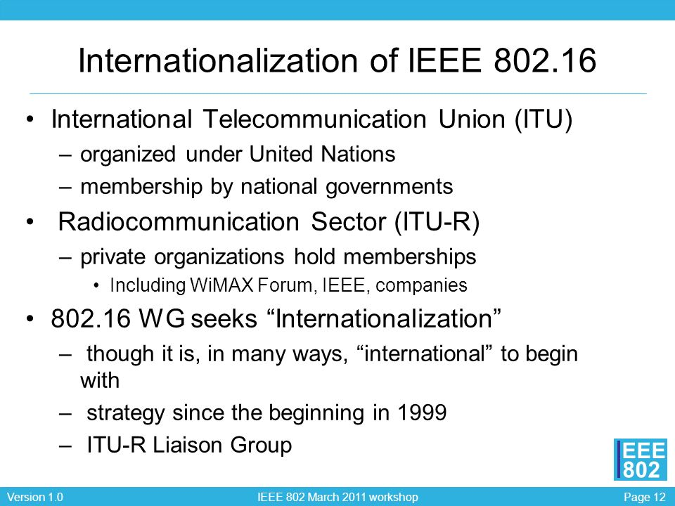 Page 12Version 1.0 IEEE 802 March 2011 workshop EEE 802 Internationalization of IEEE 802.16 International Telecommunication Union (ITU) –organized under United Nations –membership by national governments Radiocommunication Sector (ITU-R) –private organizations hold memberships Including WiMAX Forum, IEEE, companies 802.16 WG seeks Internationalization – though it is, in many ways, international to begin with – strategy since the beginning in 1999 – ITU-R Liaison Group