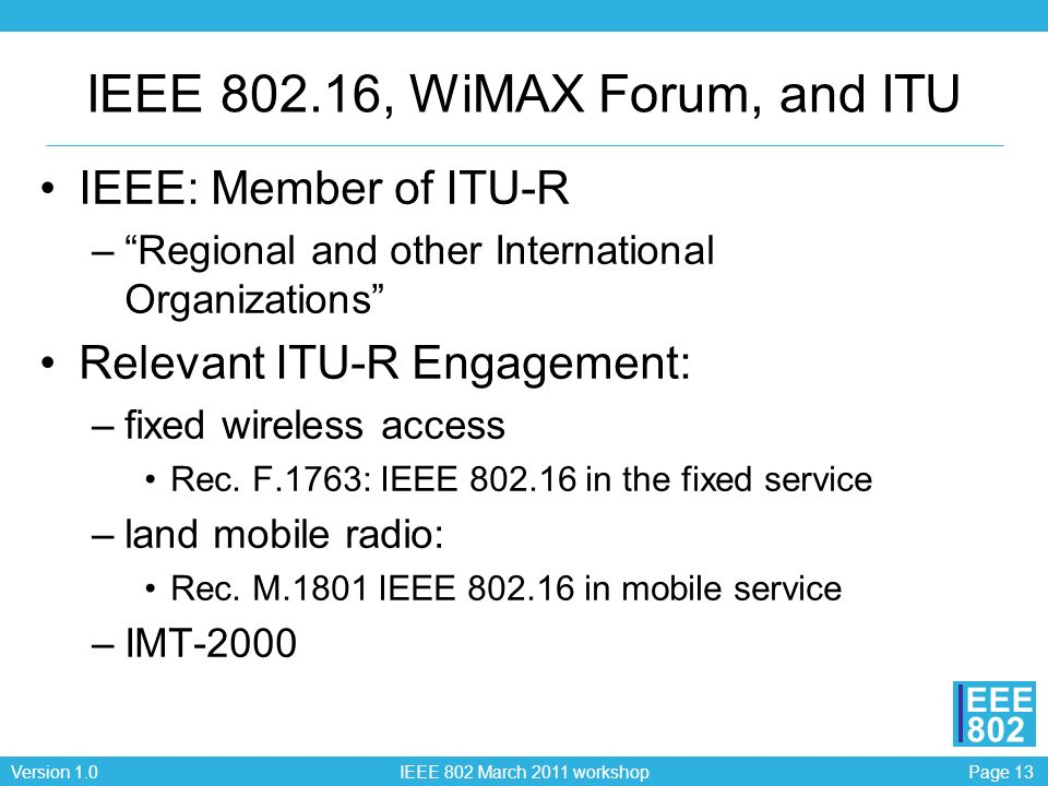 Page 13Version 1.0 IEEE 802 March 2011 workshop EEE 802 IEEE 802.16, WiMAX Forum, and ITU IEEE: Member of ITU-R –Regional and other International Organizations Relevant ITU-R Engagement: –fixed wireless access Rec.