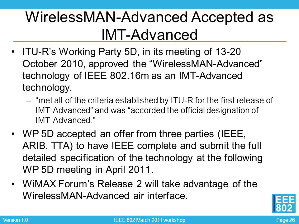 Page 26Version 1.0 IEEE 802 March 2011 workshop EEE 802 WirelessMAN-Advanced Accepted as IMT-Advanced ITU-Rs Working Party 5D, in its meeting of 13-20 October 2010, approved the WirelessMAN-Advanced technology of IEEE 802.16m as an IMT-Advanced technology.