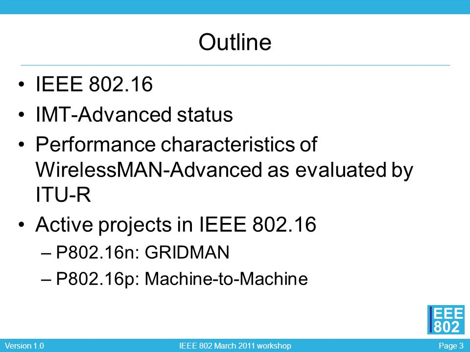Page 3Version 1.0 IEEE 802 March 2011 workshop EEE 802 Outline IEEE 802.16 IMT-Advanced status Performance characteristics of WirelessMAN-Advanced as evaluated by ITU-R Active projects in IEEE 802.16 –P802.16n: GRIDMAN –P802.16p: Machine-to-Machine