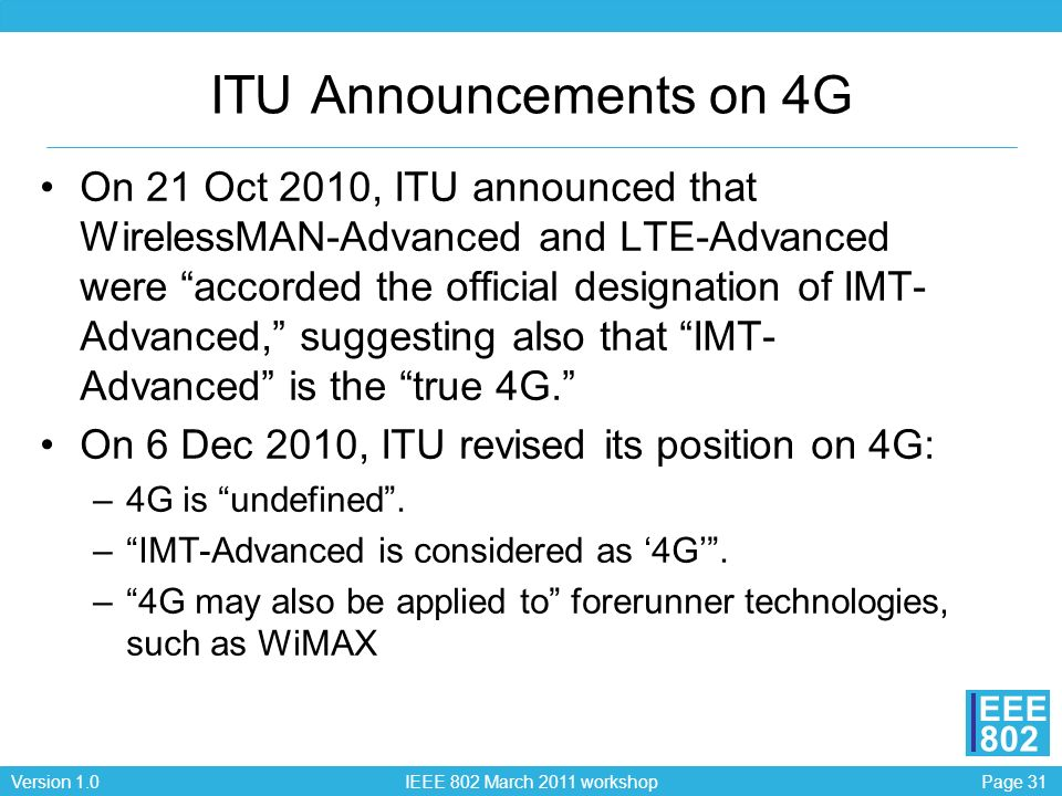 Page 31Version 1.0 IEEE 802 March 2011 workshop EEE 802 ITU Announcements on 4G On 21 Oct 2010, ITU announced that WirelessMAN-Advanced and LTE-Advanced were accorded the official designation of IMT- Advanced, suggesting also that IMT- Advanced is the true 4G.