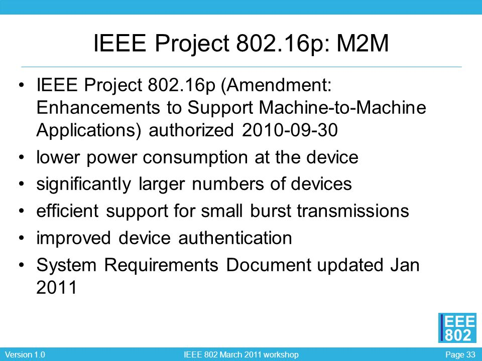 Page 33Version 1.0 IEEE 802 March 2011 workshop EEE 802 IEEE Project 802.16p: M2M IEEE Project 802.16p (Amendment: Enhancements to Support Machine-to-Machine Applications) authorized 2010-09-30 lower power consumption at the device significantly larger numbers of devices efficient support for small burst transmissions improved device authentication System Requirements Document updated Jan 2011